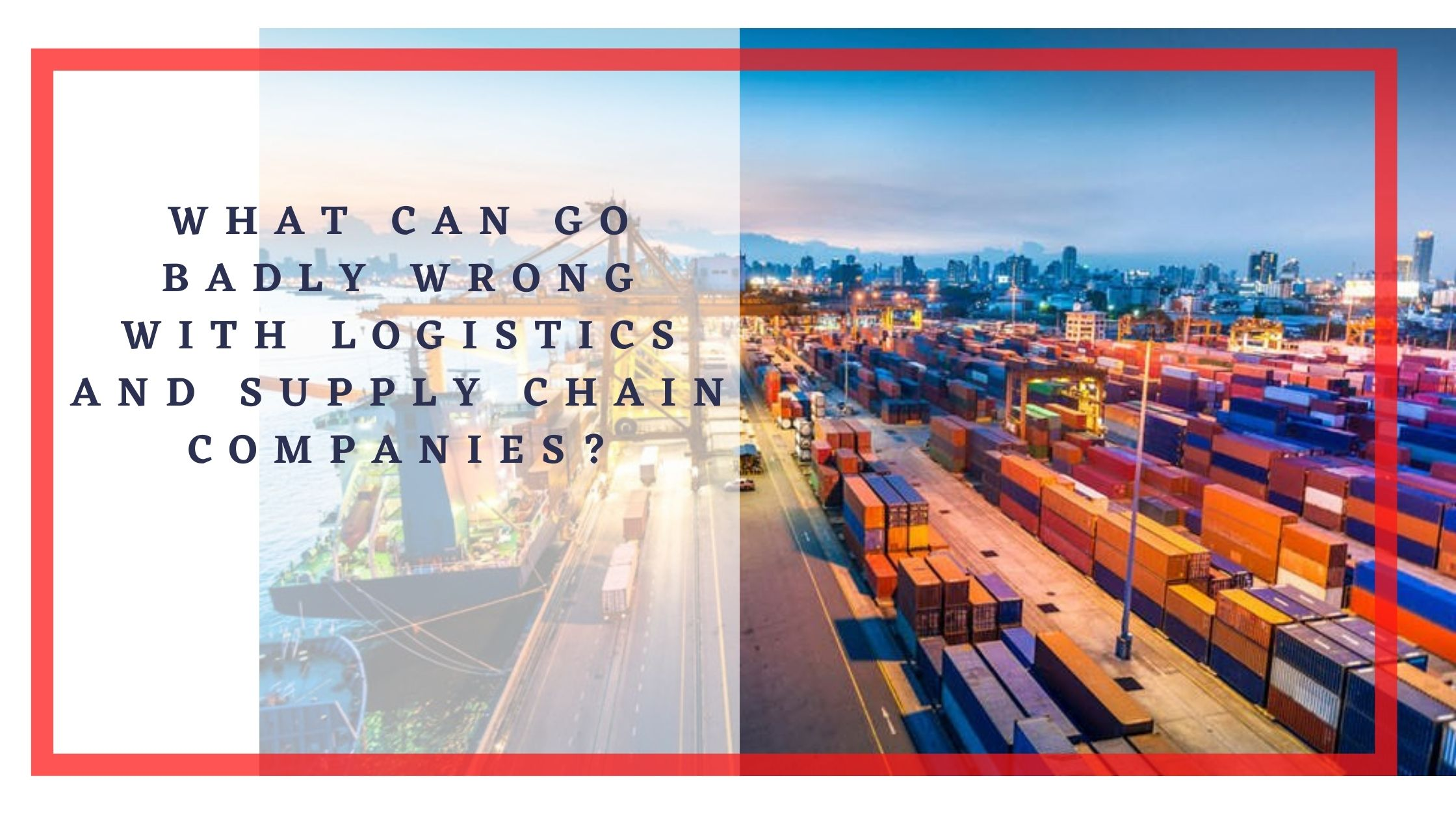 What can go badly wrong with logistics and supply chain companies?